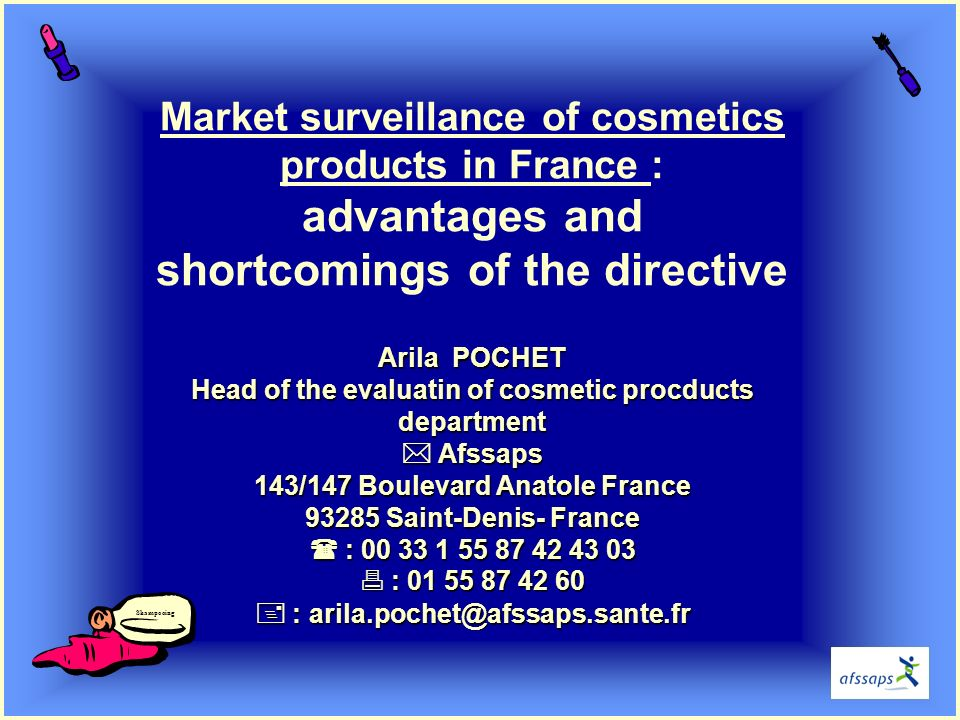 Arila POCHET Head of the evaluatin of cosmetic procducts department Afssaps 143/147 Boulevard Anatole France 93285 Saint-Denis- France : 00 33 1 55 87 42 43 03 : 01 55 87 42 60 : arila.pochet@afssaps.sante.fr Market surveillance of cosmetics products in France : advantages and shortcomings of the directive Arila POCHET Head of the evaluatin of cosmetic procducts department Afssaps 143/147 Boulevard Anatole France 93285 Saint-Denis- France : 00 33 1 55 87 42 43 03 : 01 55 87 42 60 : arila.pochet@afssaps.sante.fr Shampooing