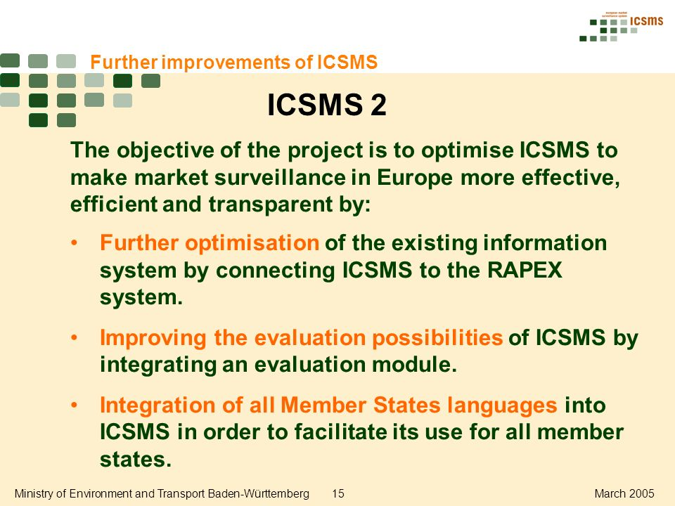 Ministry of Environment and Transport Baden-Württemberg15March 2005 Further improvements of ICSMS The objective of the project is to optimise ICSMS to make market surveillance in Europe more effective, efficient and transparent by: Further optimisation of the existing information system by connecting ICSMS to the RAPEX system.
