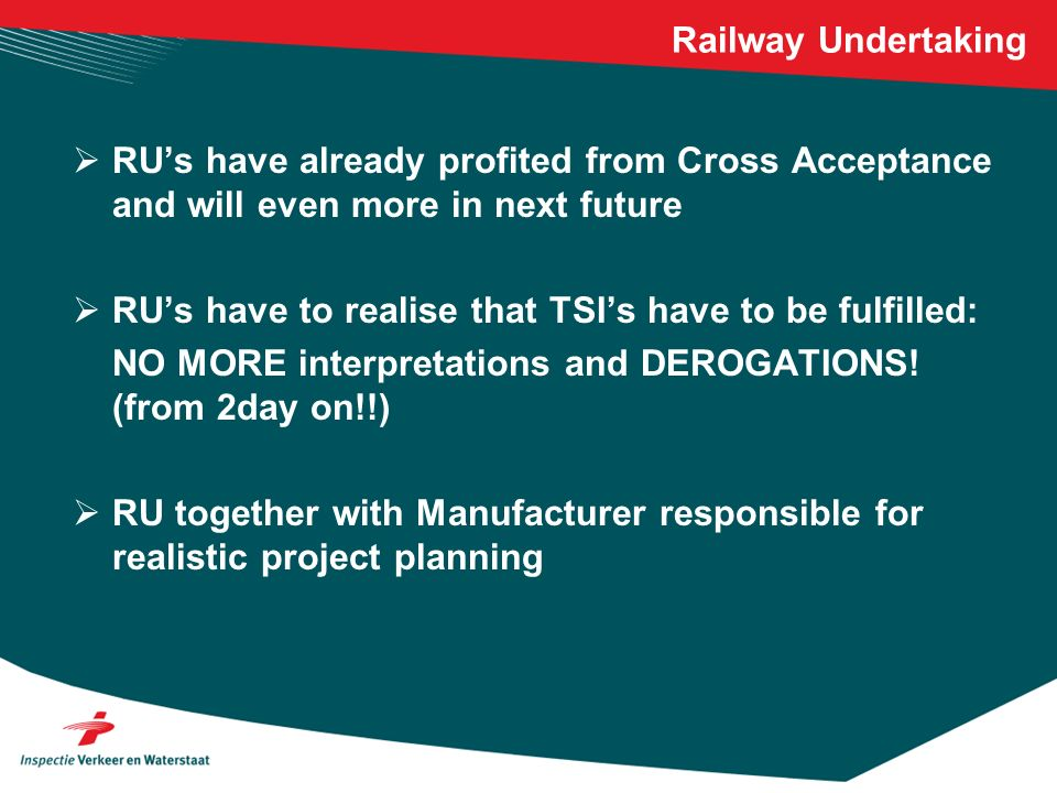 Railway Undertaking RUs have already profited from Cross Acceptance and will even more in next future RUs have to realise that TSIs have to be fulfilled: NO MORE interpretations and DEROGATIONS.