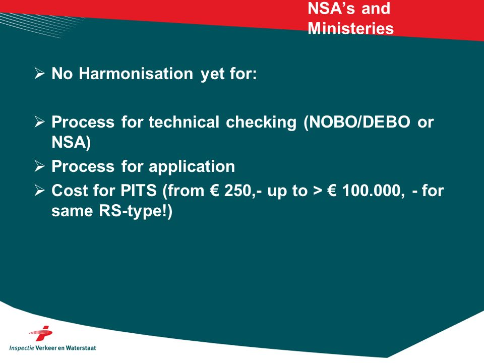 NSAs and Ministeries No Harmonisation yet for: Process for technical checking (NOBO/DEBO or NSA) Process for application Cost for PITS (from 250,- up to > 100.000, - for same RS-type!)