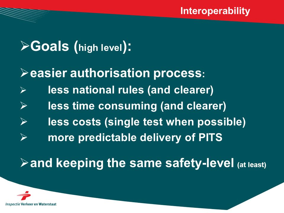 Interoperability GOALS (lower level): Harmonisation of rules (Ministries and NSA) Harmonisation of rules and hardware (IM) Transparent rules (no changes/derogations) Sharing the workload is possible (for NSAs and NoBo/DeBos) Testing as much as possible in test centre/simulation