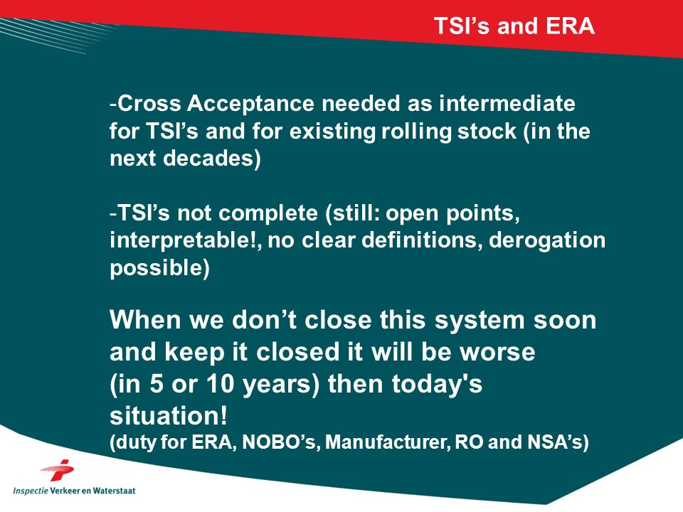 TSIs and ERA -Cross Acceptance needed as intermediate for TSIs and for existing rolling stock (in the next decades) -TSIs not complete (still: open points, interpretable!, no clear definitions, derogation possible) When we dont close this system soon and keep it closed it will be worse (in 5 or 10 years) then today s situation.