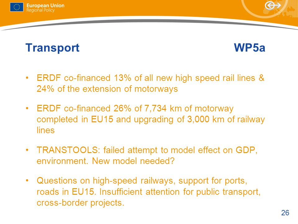 26 TransportWP5a ERDF co-financed 13% of all new high speed rail lines & 24% of the extension of motorways ERDF co-financed 26% of 7,734 km of motorway completed in EU15 and upgrading of 3,000 km of railway lines TRANSTOOLS: failed attempt to model effect on GDP, environment.