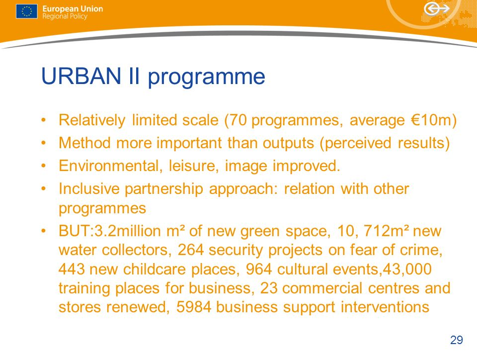 29 URBAN II programme Relatively limited scale (70 programmes, average 10m) Method more important than outputs (perceived results) Environmental, leis