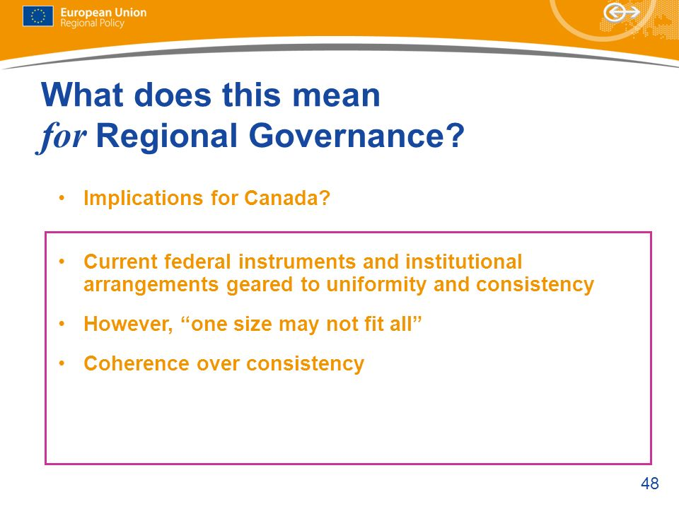 48 Current federal instruments and institutional arrangements geared to uniformity and consistency However, one size may not fit all Coherence over co