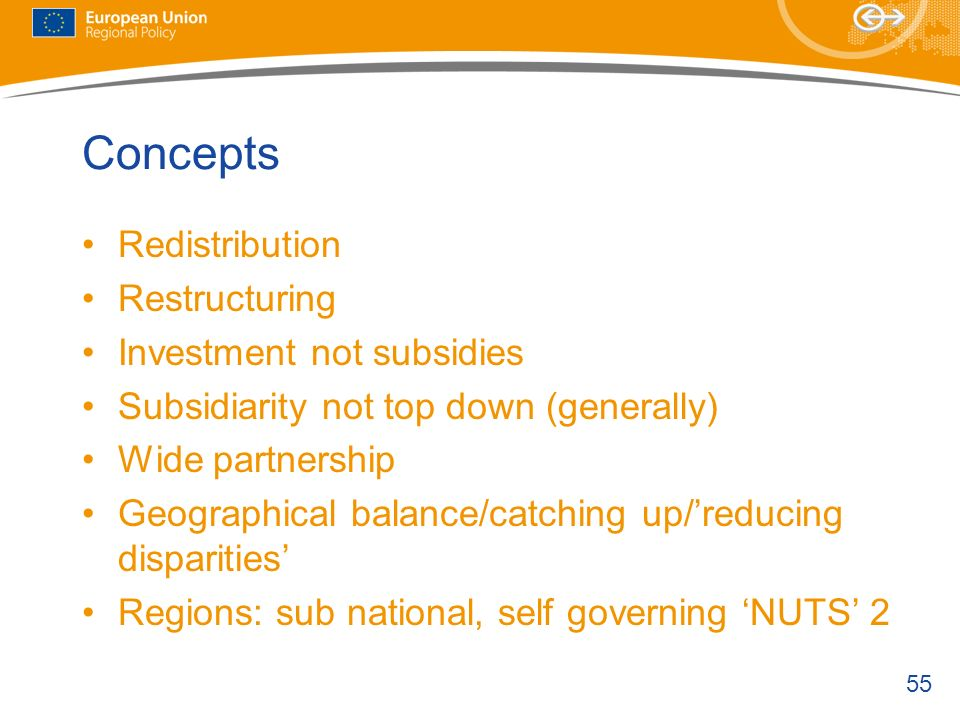 55 Concepts Redistribution Restructuring Investment not subsidies Subsidiarity not top down (generally) Wide partnership Geographical balance/catching