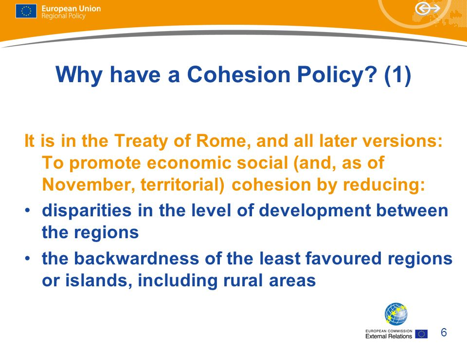 6 Why have a Cohesion Policy? (1) It is in the Treaty of Rome, and all later versions: To promote economic social (and, as of November, territorial) c