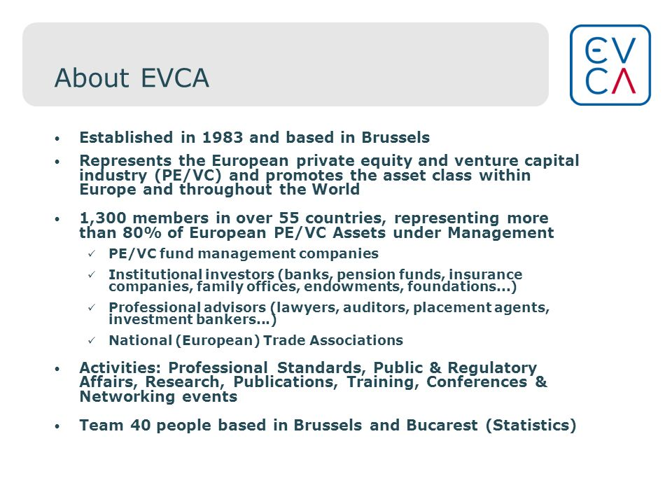 About EVCA Established in 1983 and based in Brussels Represents the European private equity and venture capital industry (PE/VC) and promotes the asset class within Europe and throughout the World 1,300 members in over 55 countries, representing more than 80% of European PE/VC Assets under Management PE/VC fund management companies Institutional investors (banks, pension funds, insurance companies, family offices, endowments, foundations...) Professional advisors (lawyers, auditors, placement agents, investment bankers...) National (European) Trade Associations Activities: Professional Standards, Public & Regulatory Affairs, Research, Publications, Training, Conferences & Networking events Team 40 people based in Brussels and Bucarest (Statistics)