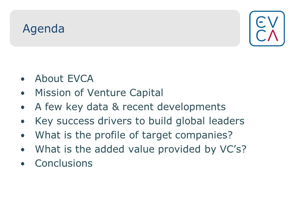 Agenda About EVCA Mission of Venture Capital A few key data & recent developments Key success drivers to build global leaders What is the profile of target companies.
