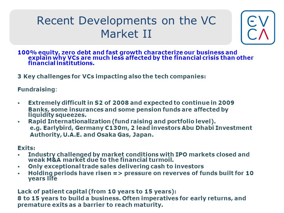 Recent Developments on the VC Market II 100% equity, zero debt and fast growth characterize our business and explain why VCs are much less affected by the financial crisis than other financial institutions.