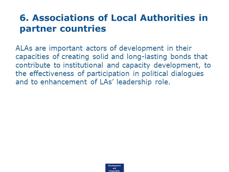Development and Cooperation 6. Associations of Local Authorities in partner countries ALAs are important actors of development in their capacities of
