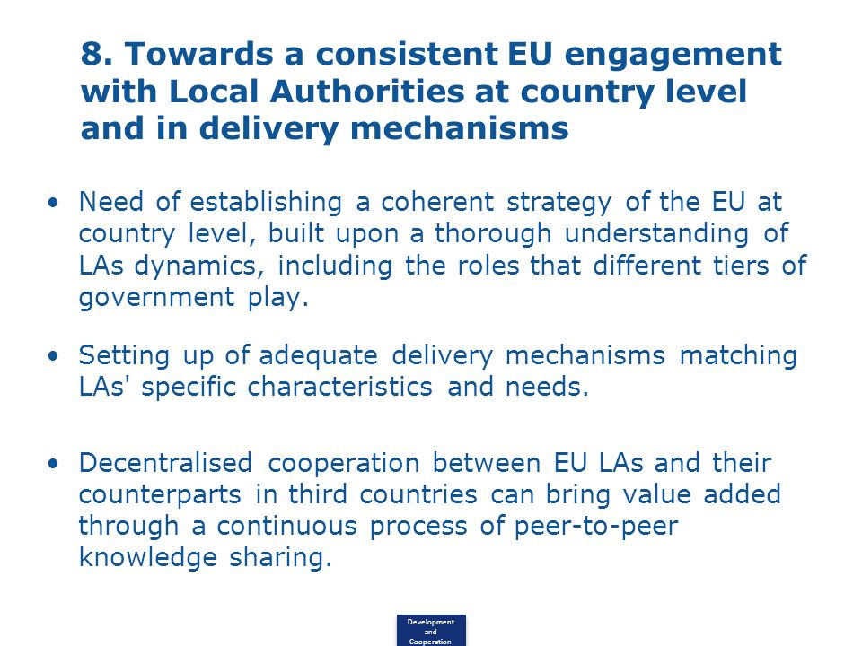 Development and Cooperation 8. Towards a consistent EU engagement with Local Authorities at country level and in delivery mechanisms Need of establish