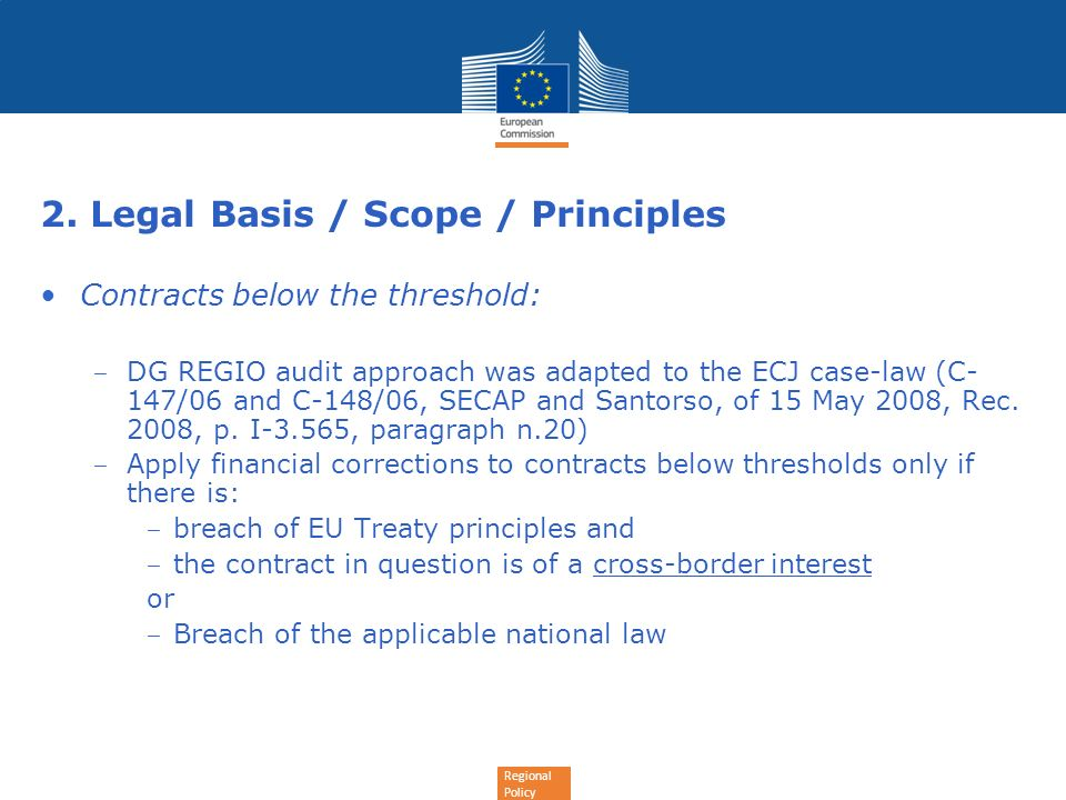 Regional Policy 2. Legal Basis / Scope / Principles Contracts below the threshold: DG REGIO audit approach was adapted to the ECJ case-law (C- 147/06