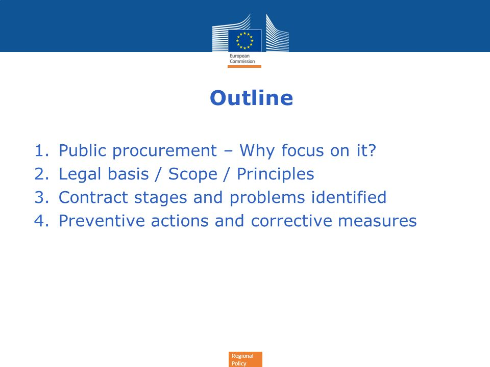 Regional Policy Outline 1.Public procurement – Why focus on it? 2.Legal basis / Scope / Principles 3.Contract stages and problems identified 4.Prevent
