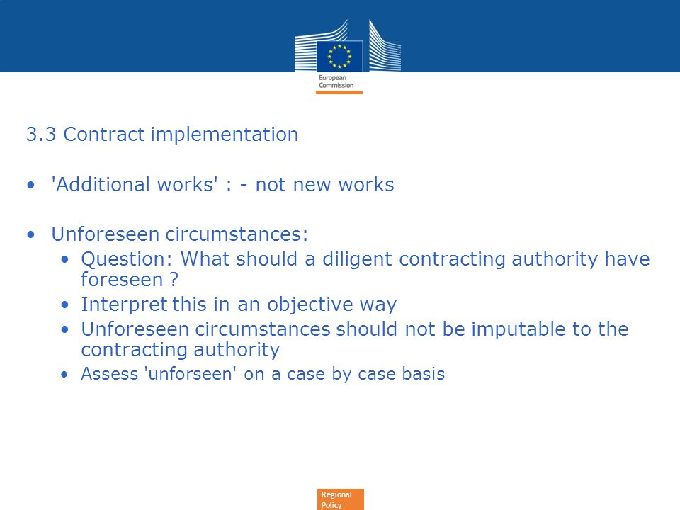 Regional Policy 3.3 Contract implementation 'Additional works' : - not new works Unforeseen circumstances: Question: What should a diligent contractin
