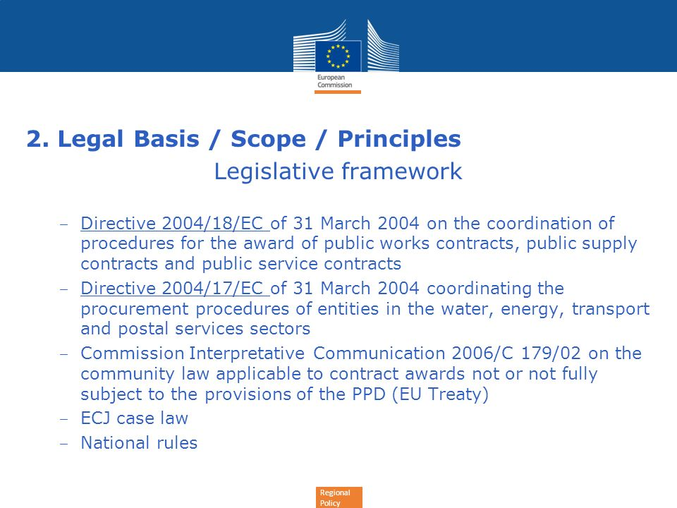 Regional Policy 2. Legal Basis / Scope / Principles Legislative framework Directive 2004/18/EC of 31 March 2004 on the coordination of procedures for