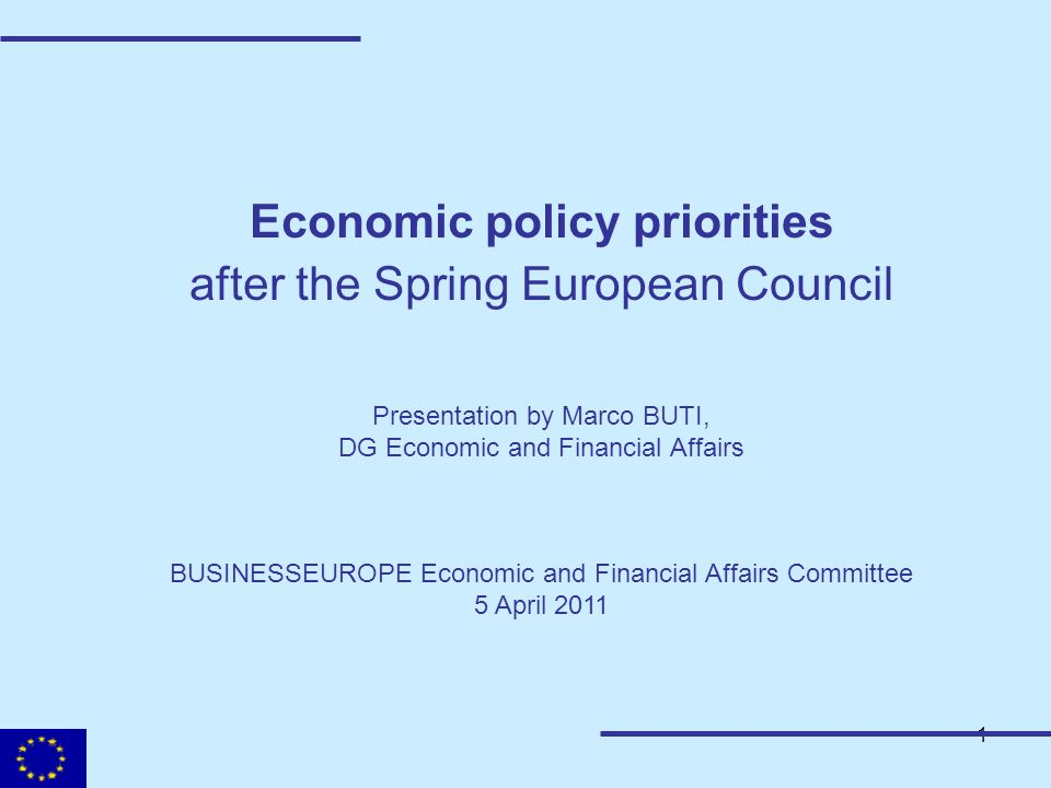 1 Economic policy priorities after the Spring European Council Presentation by Marco BUTI, DG Economic and Financial Affairs BUSINESSEUROPE Economic a