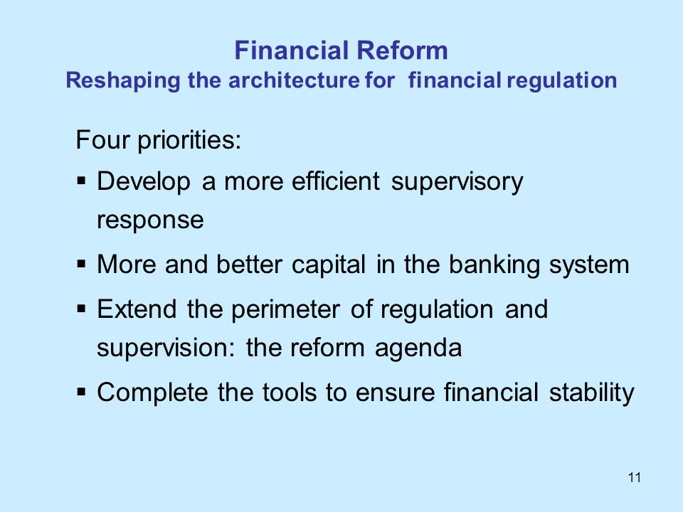 11 Financial Reform Reshaping the architecture for financial regulation Four priorities: Develop a more efficient supervisory response More and better