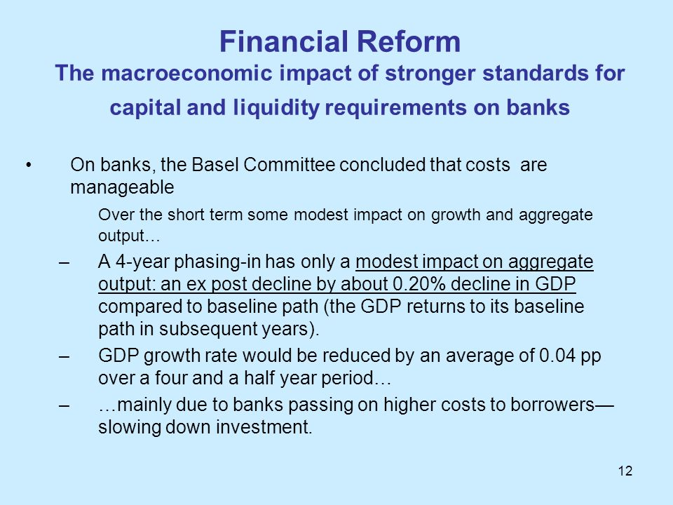 12 Financial Reform The macroeconomic impact of stronger standards for capital and liquidity requirements on banks On banks, the Basel Committee concl