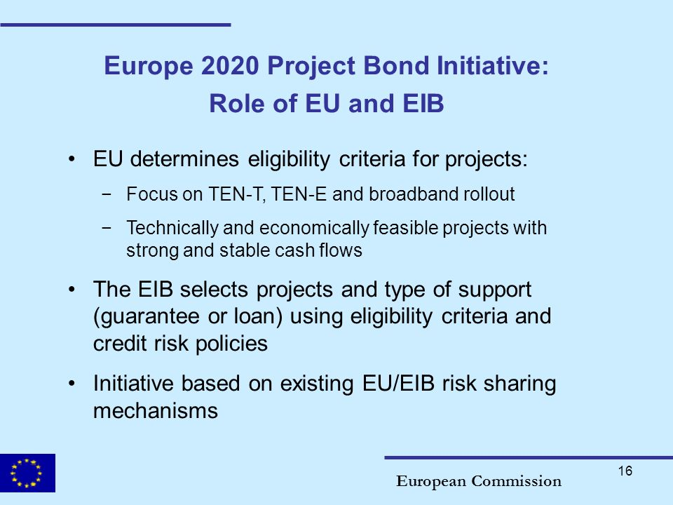 16 Europe 2020 Project Bond Initiative: Role of EU and EIB European Commission EU determines eligibility criteria for projects: Focus on TEN-T, TEN-E