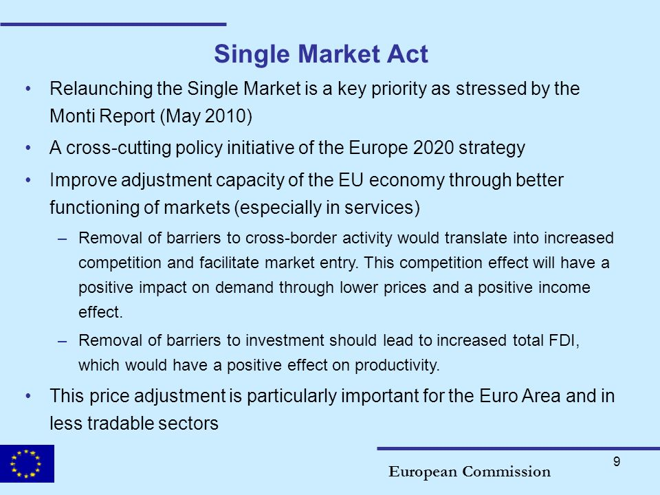 9 Single Market Act European Commission Relaunching the Single Market is a key priority as stressed by the Monti Report (May 2010) A cross-cutting pol