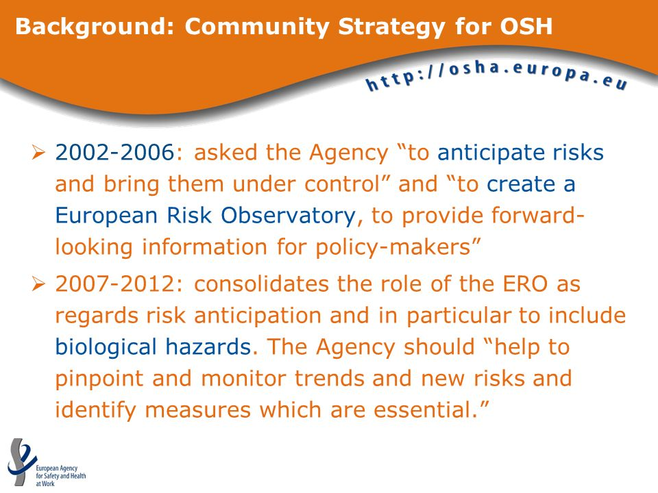 Background: Community Strategy for OSH : asked the Agency to anticipate risks and bring them under control and to create a European Risk Observatory, to provide forward- looking information for policy-makers : consolidates the role of the ERO as regards risk anticipation and in particular to include biological hazards.