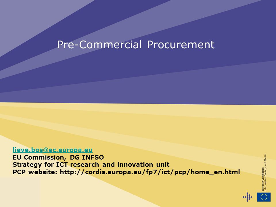 Pre-Commercial Procurement lieve.bos@ec.europa.eu EU Commission, DG INFSO Strategy for ICT research and innovation unit PCP website: http://cordis.eur