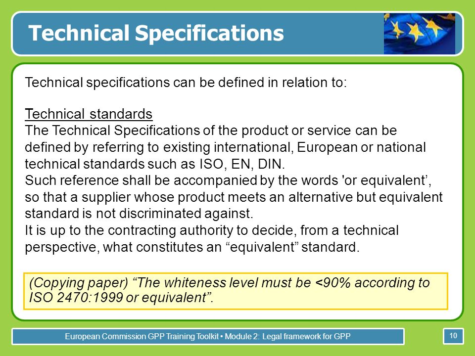 European Commission GPP Training Toolkit Module 2: Legal framework for GPP 10 Technical Specifications Technical specifications can be defined in relation to: (Copying paper) The whiteness level must be <90% according to ISO 2470:1999 or equivalent.