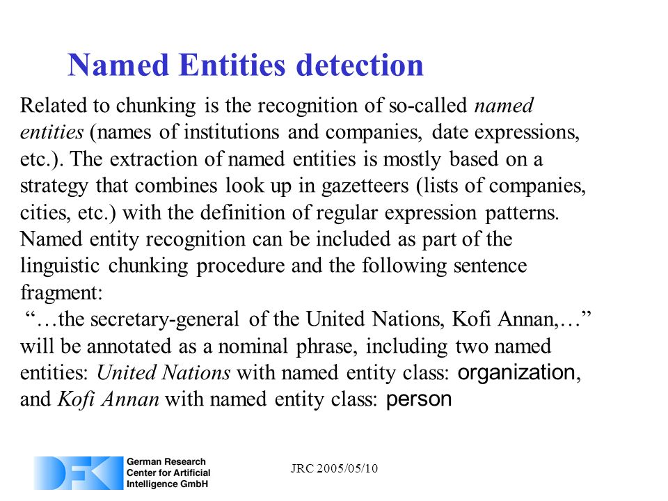 JRC 2005/05/10 Named Entities detection Related to chunking is the recognition of so-called named entities (names of institutions and companies, date