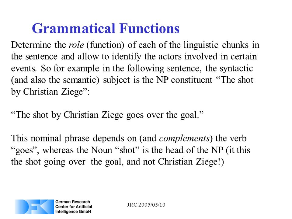 JRC 2005/05/10 Grammatical Functions Determine the role (function) of each of the linguistic chunks in the sentence and allow to identify the actors i