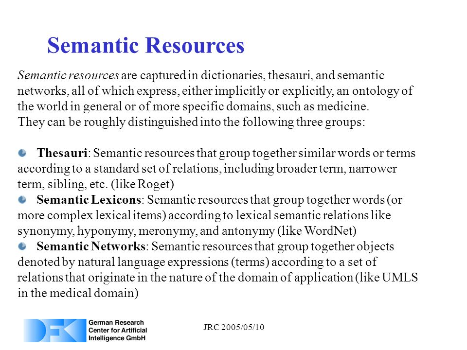 JRC 2005/05/10 Semantic Resources Semantic resources are captured in dictionaries, thesauri, and semantic networks, all of which express, either impli