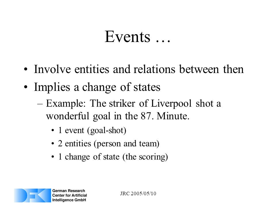 JRC 2005/05/10 Events … Involve entities and relations between then Implies a change of states –Example: The striker of Liverpool shot a wonderful goa