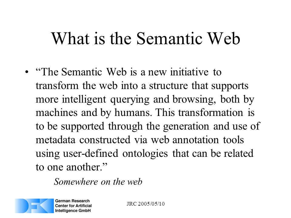 JRC 2005/05/10 What is the Semantic Web The Semantic Web is a new initiative to transform the web into a structure that supports more intelligent quer