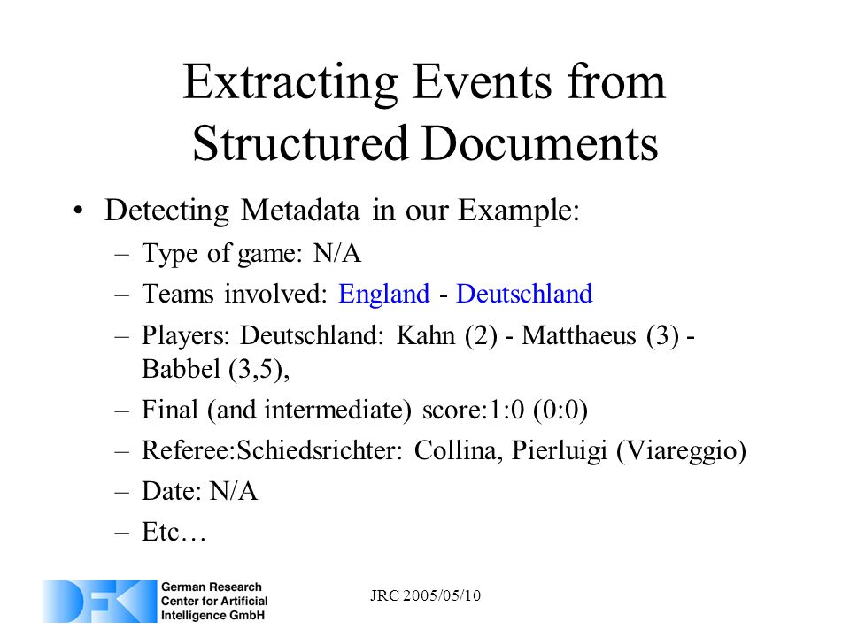 JRC 2005/05/10 Extracting Events from Structured Documents Detecting Metadata in our Example: –Type of game: N/A –Teams involved: England - Deutschlan