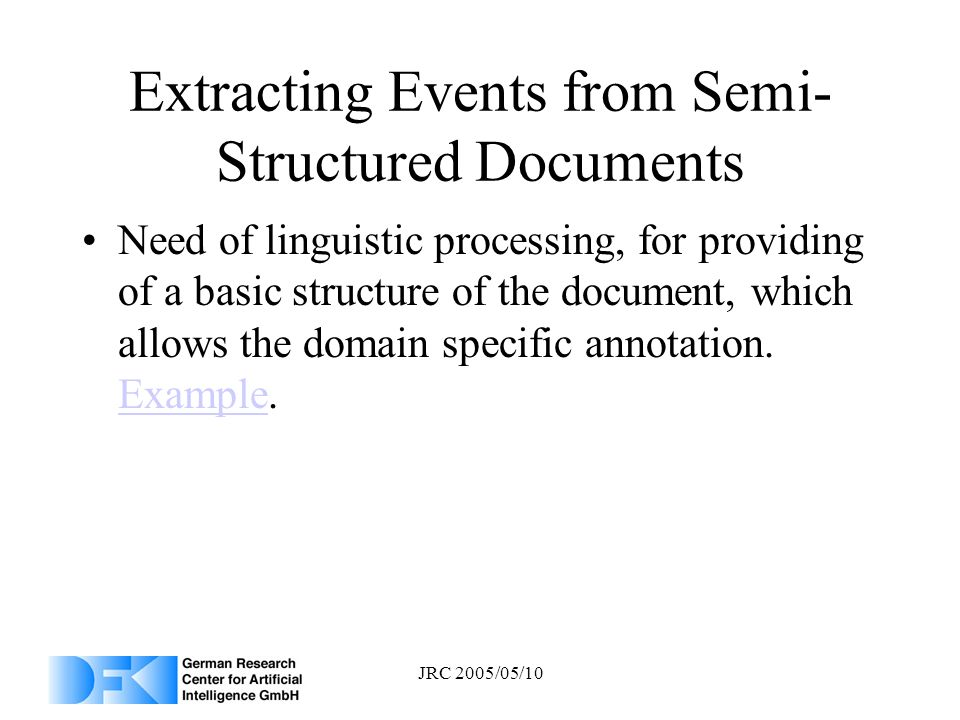 JRC 2005/05/10 Extracting Events from Semi- Structured Documents Need of linguistic processing, for providing of a basic structure of the document, wh