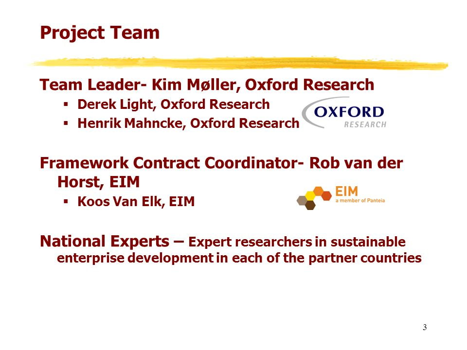 Project Team Team Leader- Kim Møller, Oxford Research Derek Light, Oxford Research Henrik Mahncke, Oxford Research Framework Contract Coordinator- Rob van der Horst, EIM Koos Van Elk, EIM National Experts – Expert researchers in sustainable enterprise development in each of the partner countries 3