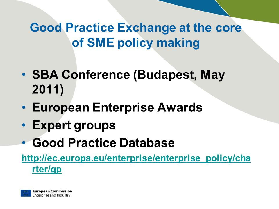 Good Practice Exchange at the core of SME policy making SBA Conference (Budapest, May 2011) European Enterprise Awards Expert groups Good Practice Database http://ec.europa.eu/enterprise/enterprise_policy/cha rter/gp