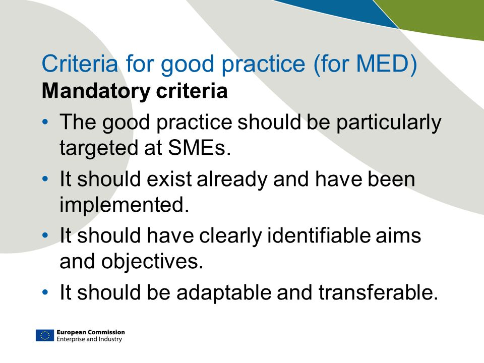 Criteria for good practice (for MED) Mandatory criteria The good practice should be particularly targeted at SMEs.