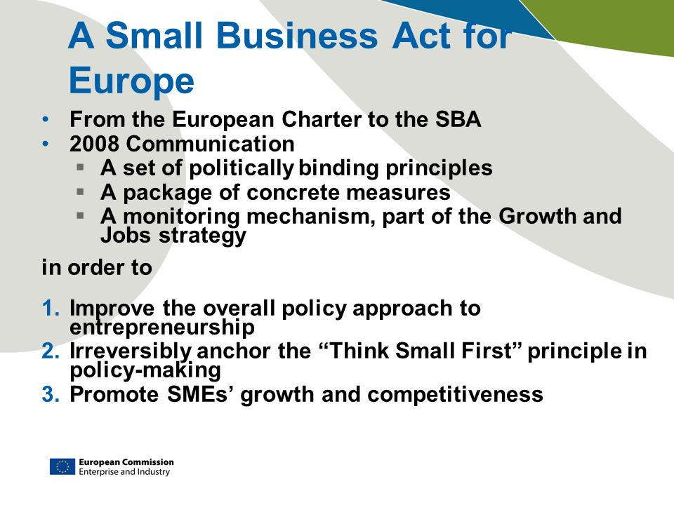 A Small Business Act for Europe From the European Charter to the SBA 2008 Communication A set of politically binding principles A package of concrete measures A monitoring mechanism, part of the Growth and Jobs strategy in order to 1.Improve the overall policy approach to entrepreneurship 2.Irreversibly anchor the Think Small First principle in policy-making 3.Promote SMEs growth and competitiveness
