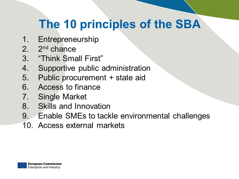 1.Entrepreneurship 2.2 nd chance 3.Think Small First 4.Supportive public administration 5.Public procurement + state aid 6.Access to finance 7.Single Market 8.Skills and Innovation 9.Enable SMEs to tackle environmental challenges 10.Access external markets The 10 principles of the SBA