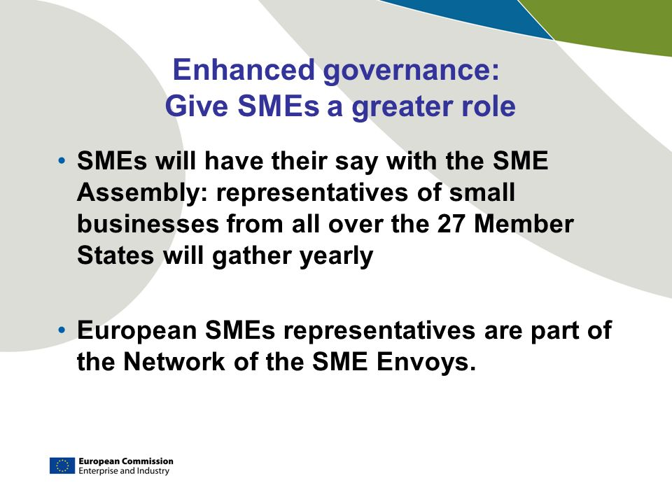 Enhanced governance: Give SMEs a greater role SMEs will have their say with the SME Assembly: representatives of small businesses from all over the 27 Member States will gather yearly European SMEs representatives are part of the Network of the SME Envoys.
