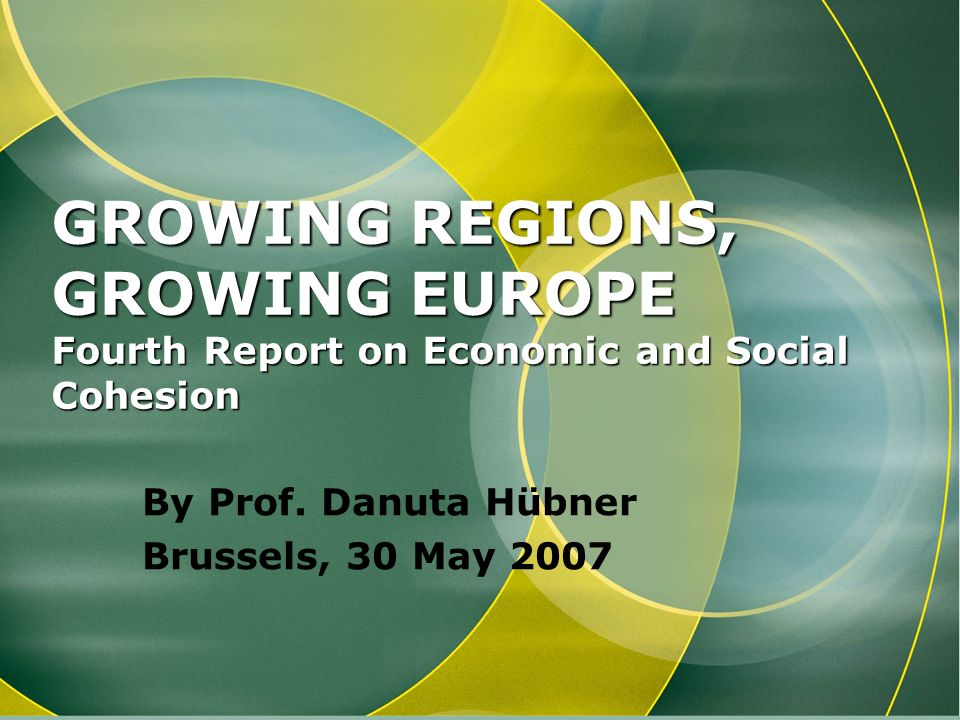 GROWING REGIONS, GROWING EUROPE Fourth Report on Economic and Social Cohesion By Prof. Danuta Hübner Brussels, 30 May 2007