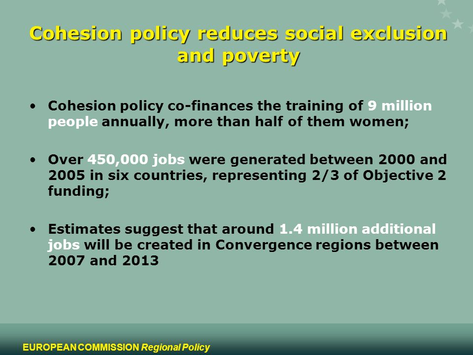 13 EUROPEAN COMMISSION Regional Policy Cohesion policy reduces social exclusion and poverty Cohesion policy co-finances the training of 9 million peop
