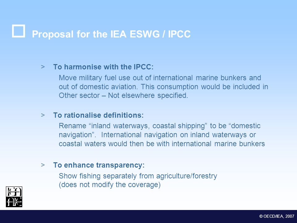 M EDSTAT II Lot 2 Euro-Mediterranean Statistical Co-operation © OECD/IEA, 2007 Proposal for the IEA ESWG / IPCC >To harmonise with the IPCC: Move military fuel use out of international marine bunkers and out of domestic aviation.
