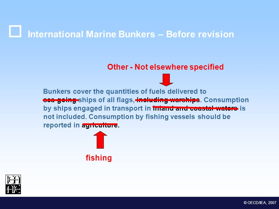 M EDSTAT II Lot 2 Euro-Mediterranean Statistical Co-operation © OECD/IEA, 2007 International Marine Bunkers – Before revision Bunkers cover the quantities of fuels delivered to sea-going ships of all flags, including warships.