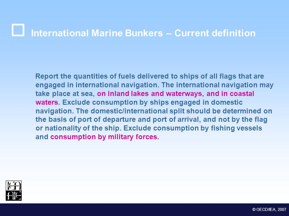 M EDSTAT II Lot 2 Euro-Mediterranean Statistical Co-operation © OECD/IEA, 2007 International Marine Bunkers – Current definition Report the quantities of fuels delivered to ships of all flags that are engaged in international navigation.