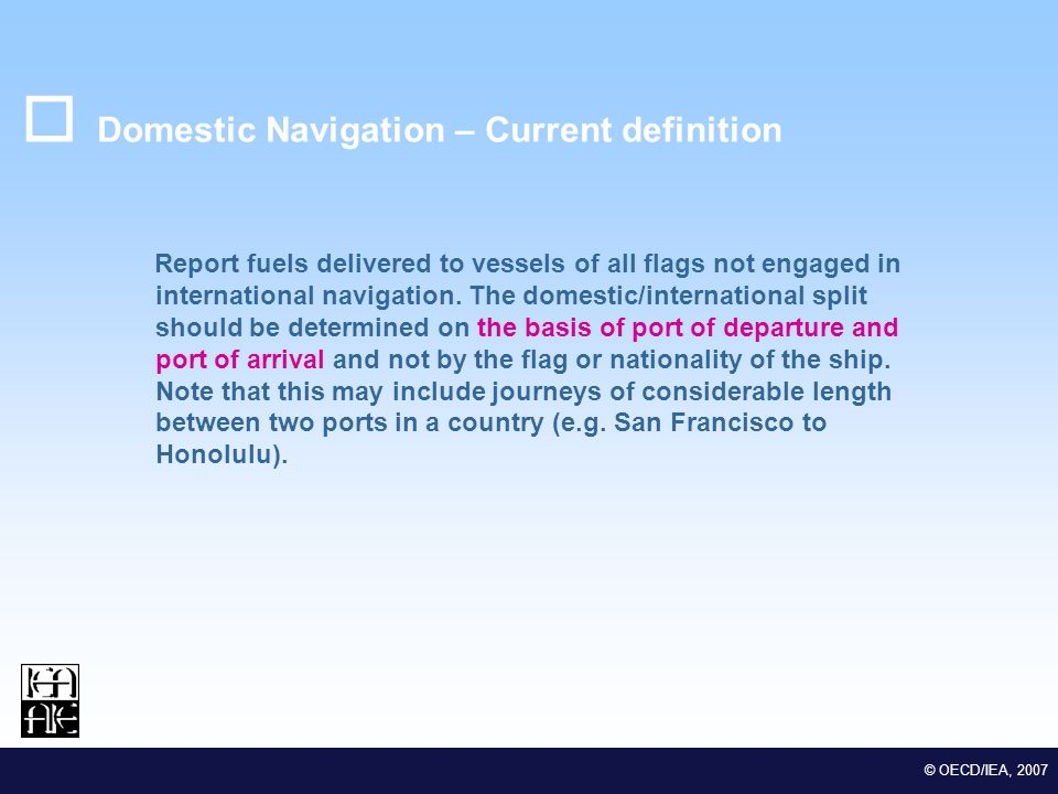 M EDSTAT II Lot 2 Euro-Mediterranean Statistical Co-operation © OECD/IEA, 2007 Domestic Navigation – Current definition Report fuels delivered to vessels of all flags not engaged in international navigation.