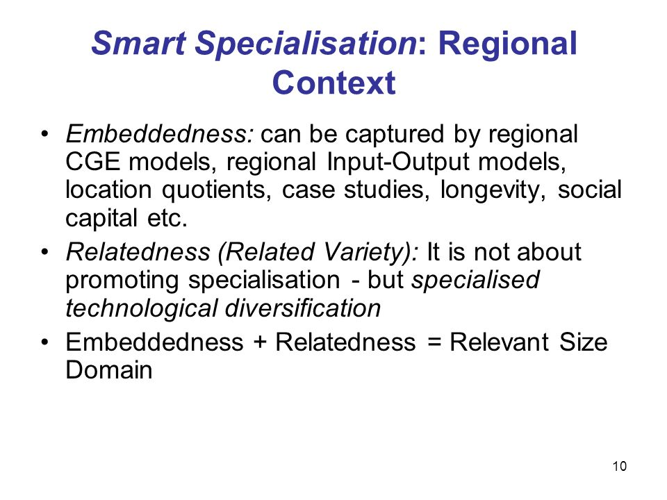 10 Smart Specialisation: Regional Context Embeddedness: can be captured by regional CGE models, regional Input-Output models, location quotients, case studies, longevity, social capital etc.