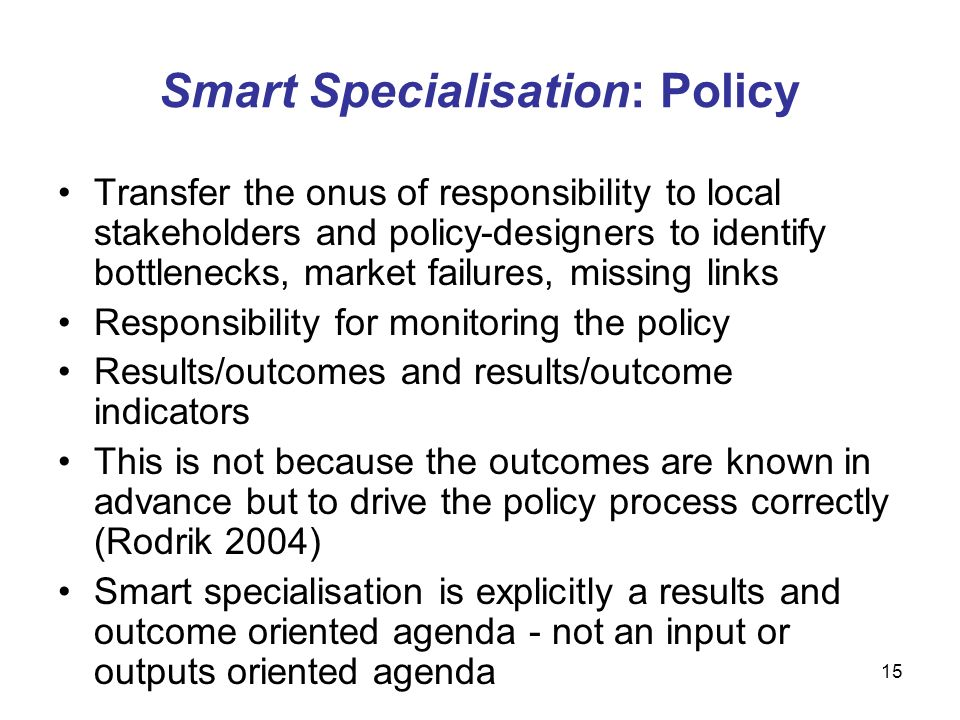 15 Smart Specialisation: Policy Transfer the onus of responsibility to local stakeholders and policy-designers to identify bottlenecks, market failures, missing links Responsibility for monitoring the policy Results/outcomes and results/outcome indicators This is not because the outcomes are known in advance but to drive the policy process correctly (Rodrik 2004) Smart specialisation is explicitly a results and outcome oriented agenda - not an input or outputs oriented agenda