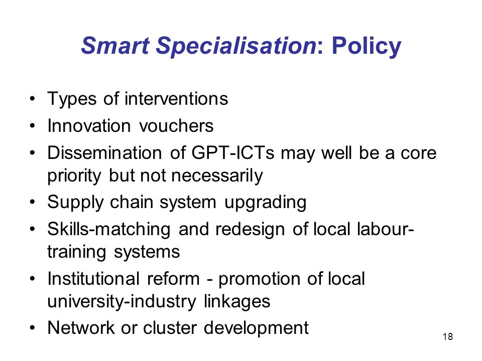 18 Smart Specialisation: Policy Types of interventions Innovation vouchers Dissemination of GPT-ICTs may well be a core priority but not necessarily Supply chain system upgrading Skills-matching and redesign of local labour- training systems Institutional reform - promotion of local university-industry linkages Network or cluster development